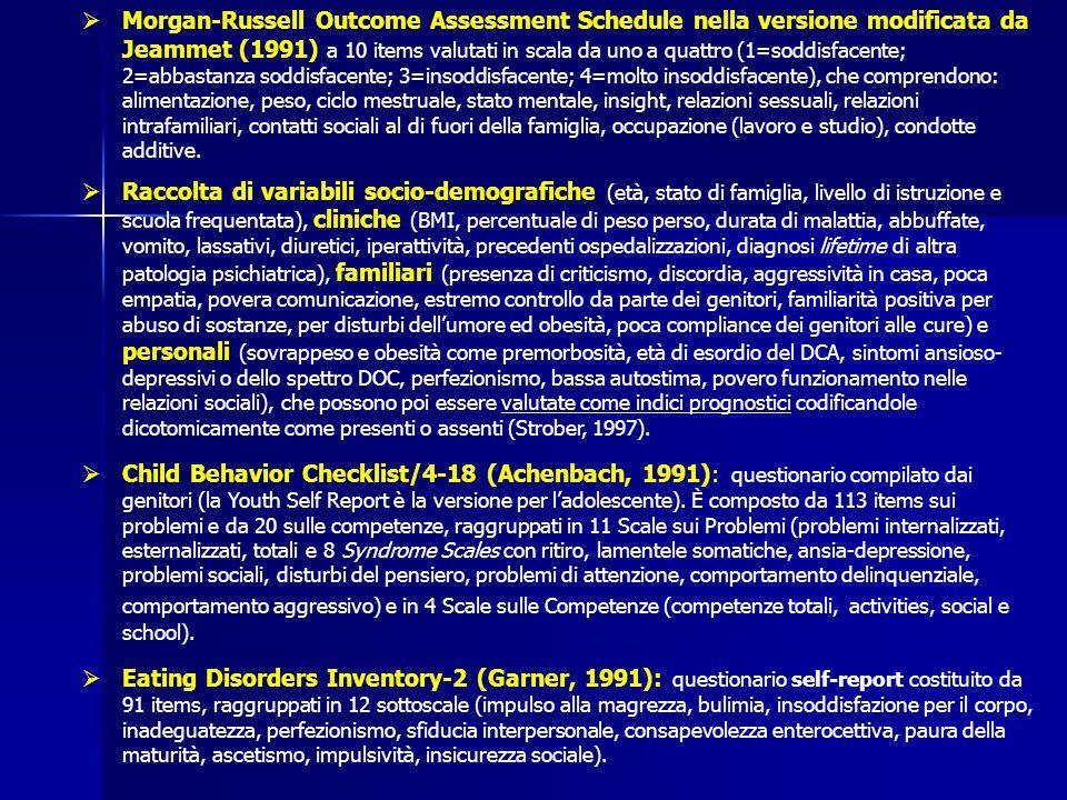 Morgan-Russell Outcome Assessment Schedule nella versione modificata da Jeammet (1991) a 10 items valutati in scala da uno a quattro (1=soddisfacente; 2=abbastanza soddisfacente; 3=insoddisfacente; 4=molto insoddisfacente), che comprendono: alimentazione, peso, ciclo mestruale, stato mentale, insight, relazioni sessuali, relazioni intrafamiliari, contatti sociali al di fuori della famiglia, occupazione (lavoro e studio), condotte additive.