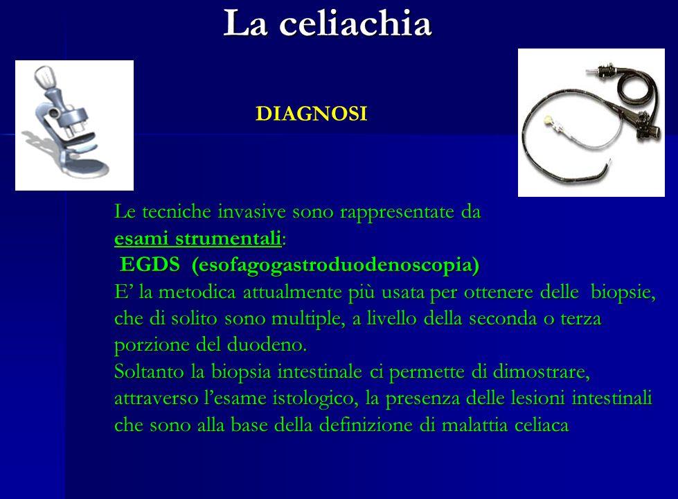 La celiachia DIAGNOSI Le tecniche non invasive sono rappresentate dalla diagnostica di laboratorio Sensitività % Specificita % Sensitività % Specificita % AGA-IgG 69 – 85 73 – 90 AGA-IgA 75 – 90 82 – 95 EMA (IgA) 85 – 98 97 – 100 TTG (IgA) 90 – 98 94 – 97 Test sierologici nella celiachia Test sierologici nella celiachia