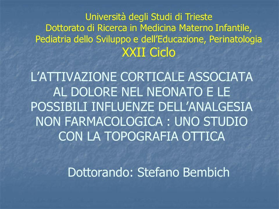 LATTIVAZIONE CORTICALE ASSOCIATA AL DOLORE NEL NEONATO E LE POSSIBILI INFLUENZE DELLANALGESIA NON FARMACOLOGICA : UNO STUDIO CON LA TOPOGRAFIA OTTICA Università degli Studi di Trieste Dottorato di Ricerca in Medicina Materno Infantile, Pediatria dello Sviluppo e dellEducazione, Perinatologia XXII Ciclo Dottorando: Stefano Bembich
