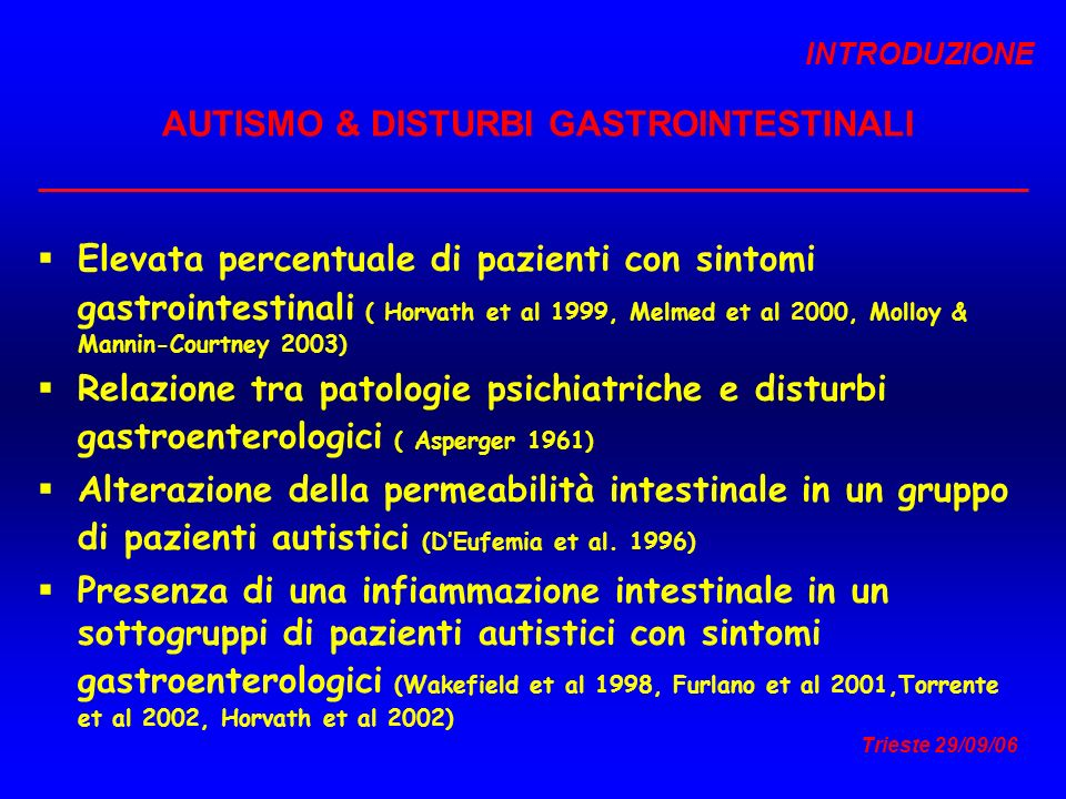 Trieste 29/09/06 AUTISMO & DISTURBI GASTROINTESTINALI Elevata percentuale di pazienti con sintomi gastrointestinali ( Horvath et al 1999, Melmed et al