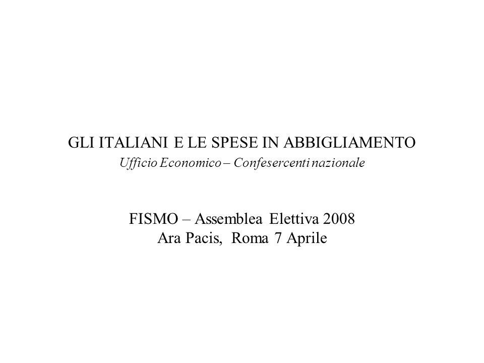 GLI ITALIANI E LE SPESE IN ABBIGLIAMENTO Ufficio Economico – Confesercenti nazionale FISMO – Assemblea Elettiva 2008 Ara Pacis, Roma 7 Aprile
