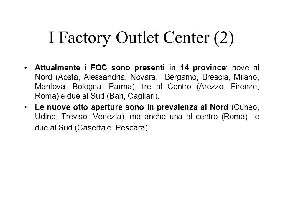 I Factory Outlet Center (2) Attualmente i FOC sono presenti in 14 province: nove al Nord (Aosta, Alessandria, Novara, Bergamo, Brescia, Milano, Mantova, Bologna, Parma); tre al Centro (Arezzo, Firenze, Roma) e due al Sud (Bari, Cagliari).