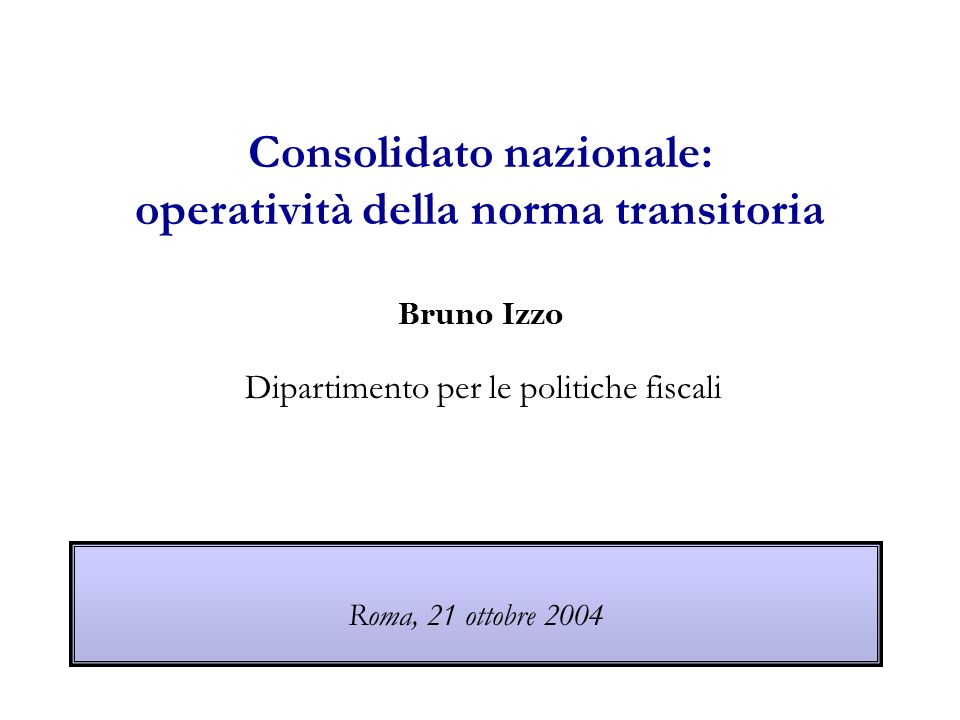 Consolidato nazionale: operatività della norma transitoria Bruno Izzo Dipartimento per le politiche fiscali Roma, 21 ottobre 2004
