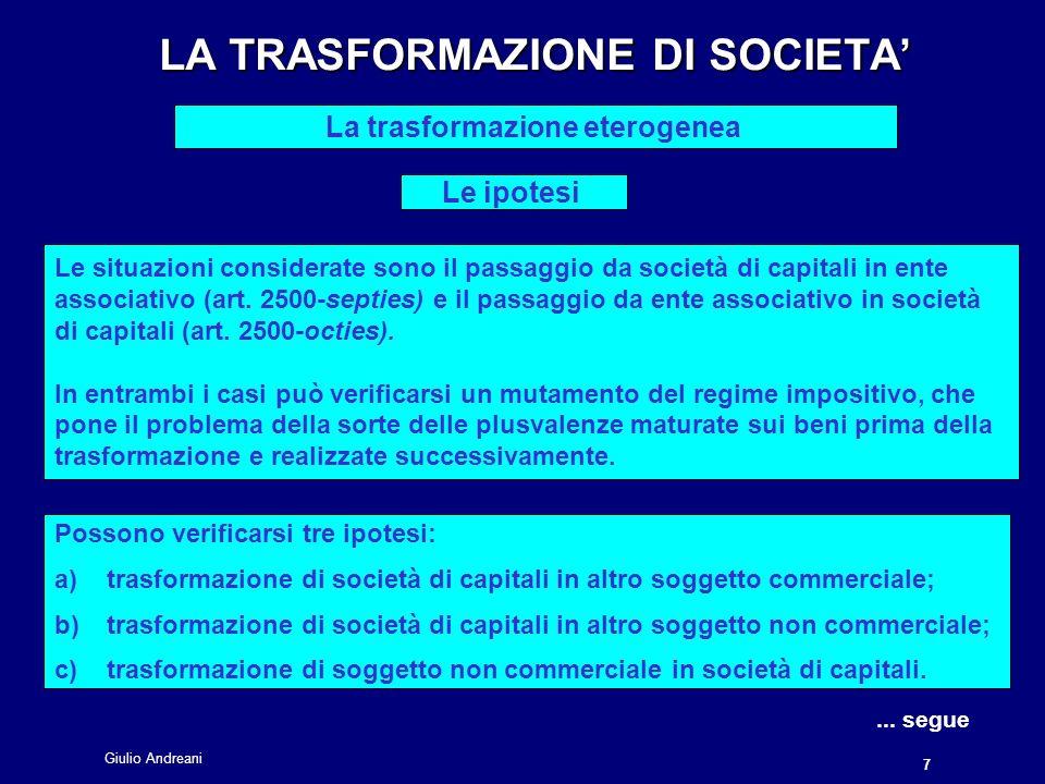 Giulio Andreani 8 LA TRASFORMAZIONE DI SOCIETA LA TRASFORMAZIONE DI SOCIETA La trasformazione eterogenea I regimi fiscali La trasformazione di società di capitali in altro soggetto commerciale (es.