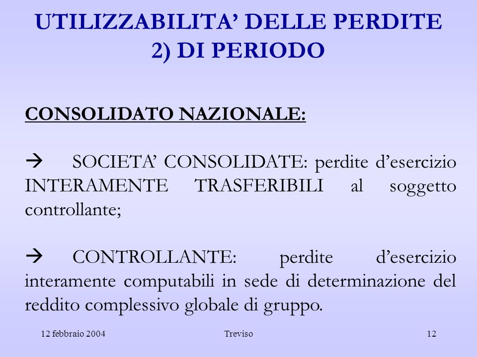 12 febbraio 2004Treviso12 UTILIZZABILITA DELLE PERDITE 2) DI PERIODO CONSOLIDATO NAZIONALE: SOCIETA CONSOLIDATE: perdite desercizio INTERAMENTE TRASFE