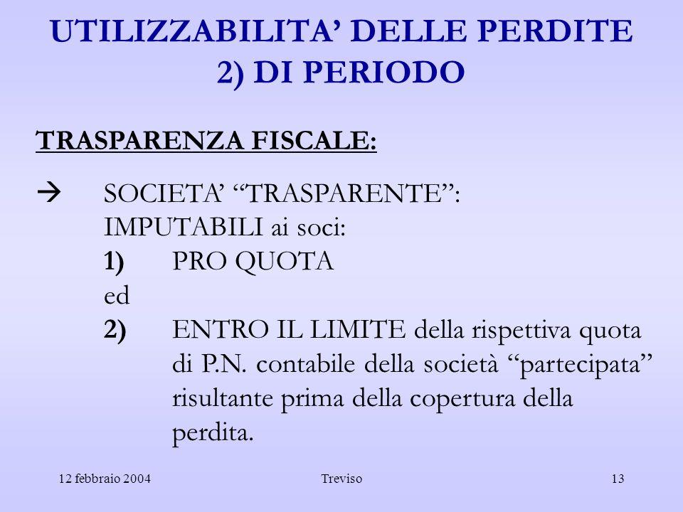 12 febbraio 2004Treviso13 UTILIZZABILITA DELLE PERDITE 2) DI PERIODO TRASPARENZA FISCALE: SOCIETA TRASPARENTE: IMPUTABILI ai soci: 1)PRO QUOTA ed 2)EN