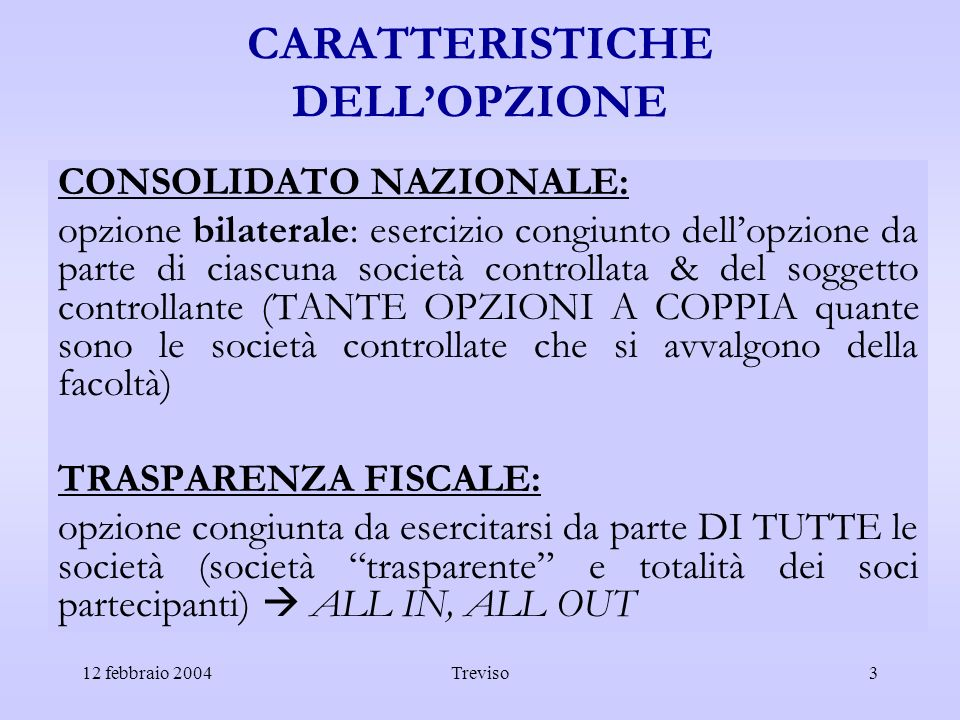 12 febbraio 2004Treviso4 REDDITO IMPUTABILE CONSOLIDATO NAZIONALE: COMPENSAZIONE INTEGRALE COMPENSAZIONE INTEGRALE dei risultati netti delle società che si sono avvalse dellopzione, a prescindere dalla quota di partecipazione in esse detenuta dal soggetto controllante TRASPARENZA FISCALE: COMPENSAZIONE PRO-QUOTA COMPENSAZIONE PRO-QUOTA: lintero reddito (positivo o negativo) della società partecipata è imputato per trasparenza a ciascun socio partecipante in proporzione alla rispettiva quota di partecipazione
