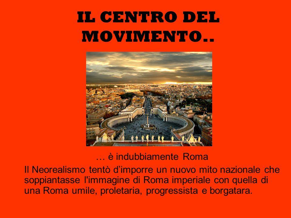 IL CENTRO DEL MOVIMENTO.. … è indubbiamente Roma Il Neorealismo tentò dimporre un nuovo mito nazionale che soppiantasse l'immagine di Roma imperiale c