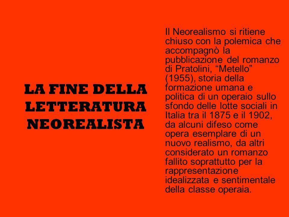 LA FINE DELLA LETTERATURA NEOREALISTA Il Neorealismo si ritiene chiuso con la polemica che accompagnò la pubblicazione del romanzo di Pratolini, Metel