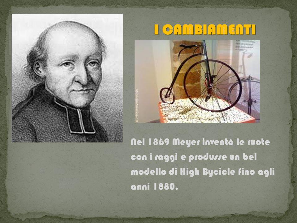 Nel 1869 Meyer inventò le ruote con i raggi e produsse un bel modello di High Bycicle fino agli anni 1880.