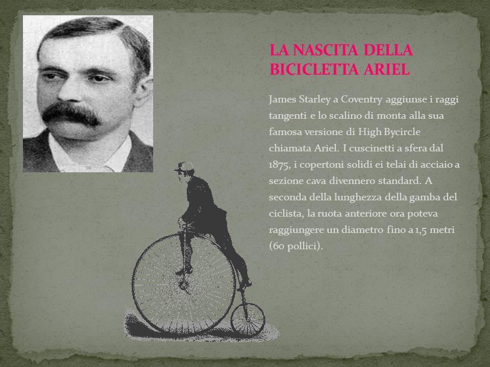 James Starley a Coventry aggiunse i raggi tangenti e lo scalino di monta alla sua famosa versione di High Bycircle chiamata Ariel. I cuscinetti a sfer