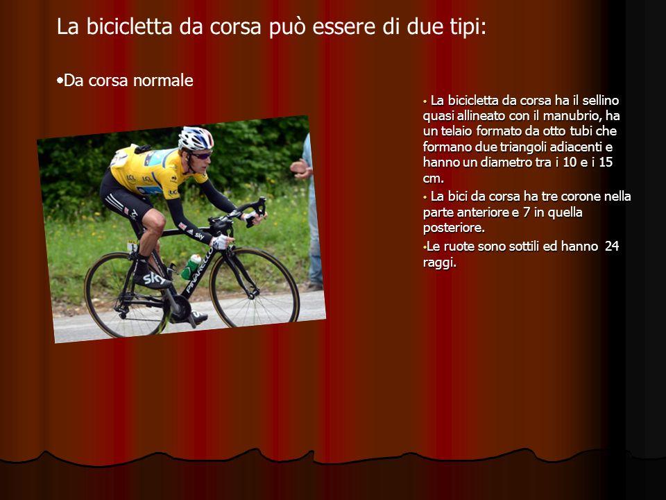 La bicicletta da corsa può essere di due tipi: Da corsa normale La bicicletta da corsa ha il sellino quasi allineato con il manubrio, ha un telaio for
