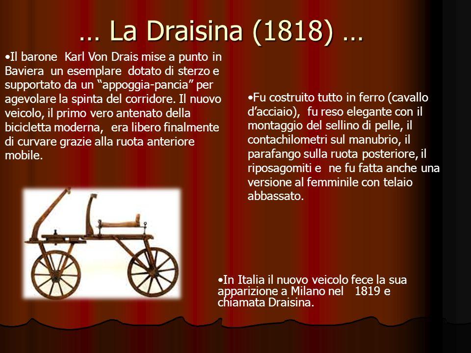 … La Draisina (1818) … Il barone Karl Von Drais mise a punto in Baviera un esemplare dotato di sterzo e supportato da un appoggia-pancia per agevolare