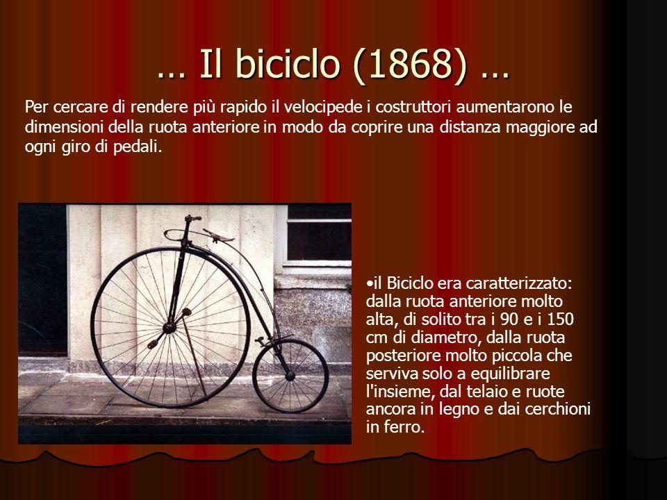 … Il biciclo (1868) … Per cercare di rendere più rapido il velocipede i costruttori aumentarono le dimensioni della ruota anteriore in modo da coprire