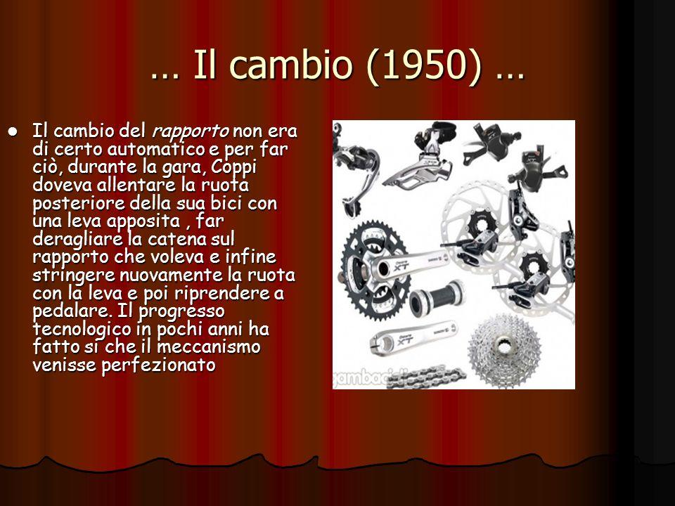 … Il cambio (1950) … Il cambio del rapporto non era di certo automatico e per far ciò, durante la gara, Coppi doveva allentare la ruota posteriore del