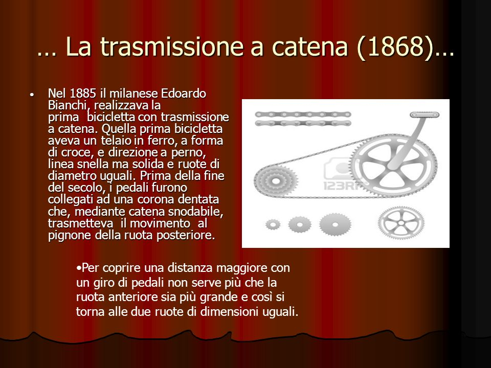 … La trasmissione a catena (1868)… Nel 1885 il milanese Edoardo Bianchi, realizzava la prima bicicletta con trasmissione a catena. Quella prima bicicl