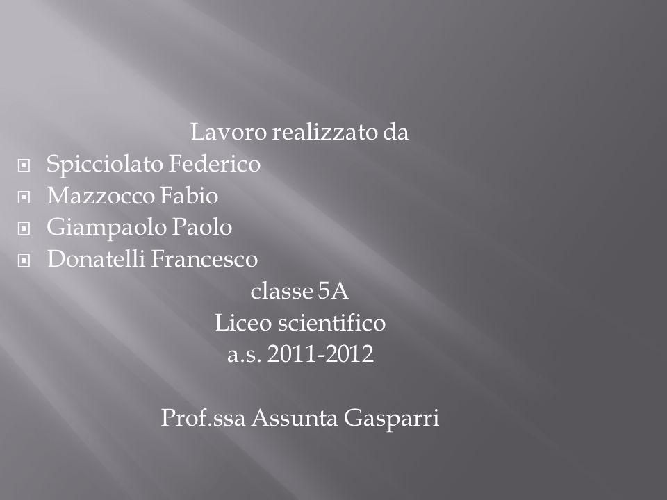 Lavoro realizzato da Spicciolato Federico Mazzocco Fabio Giampaolo Paolo Donatelli Francesco classe 5A Liceo scientifico a.s. 2011-2012 Prof.ssa Assun