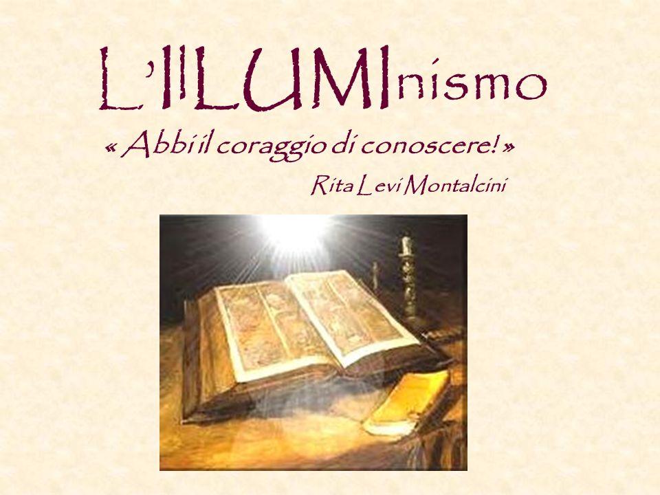 LIlLUMInismo « Abbi il coraggio di conoscere! » Rita Levi Montalcini