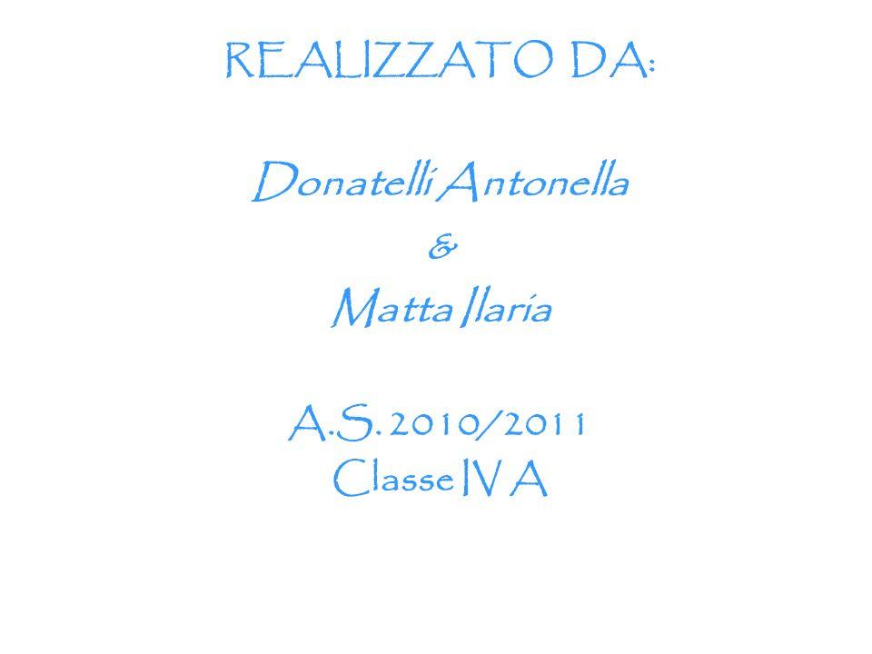 REALIZZATO DA: Donatelli Antonella & Matta Ilaria A.S. 2010/2011 Classe IV A