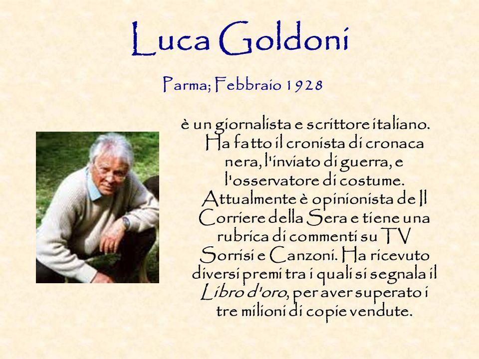 Luca Goldoni Parma; Febbraio 1928 è un giornalista e scrittore italiano. Ha fatto il cronista di cronaca nera, l'inviato di guerra, e l'osservatore di