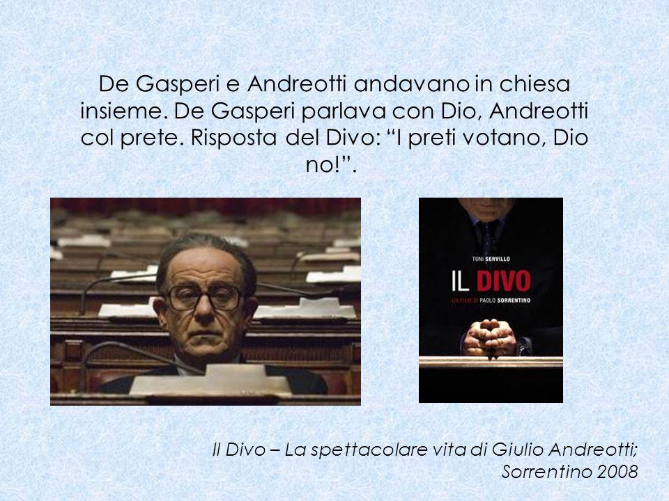 De Gasperi e Andreotti andavano in chiesa insieme. De Gasperi parlava con Dio, Andreotti col prete. Risposta del Divo: I preti votano, Dio no!. Il Div