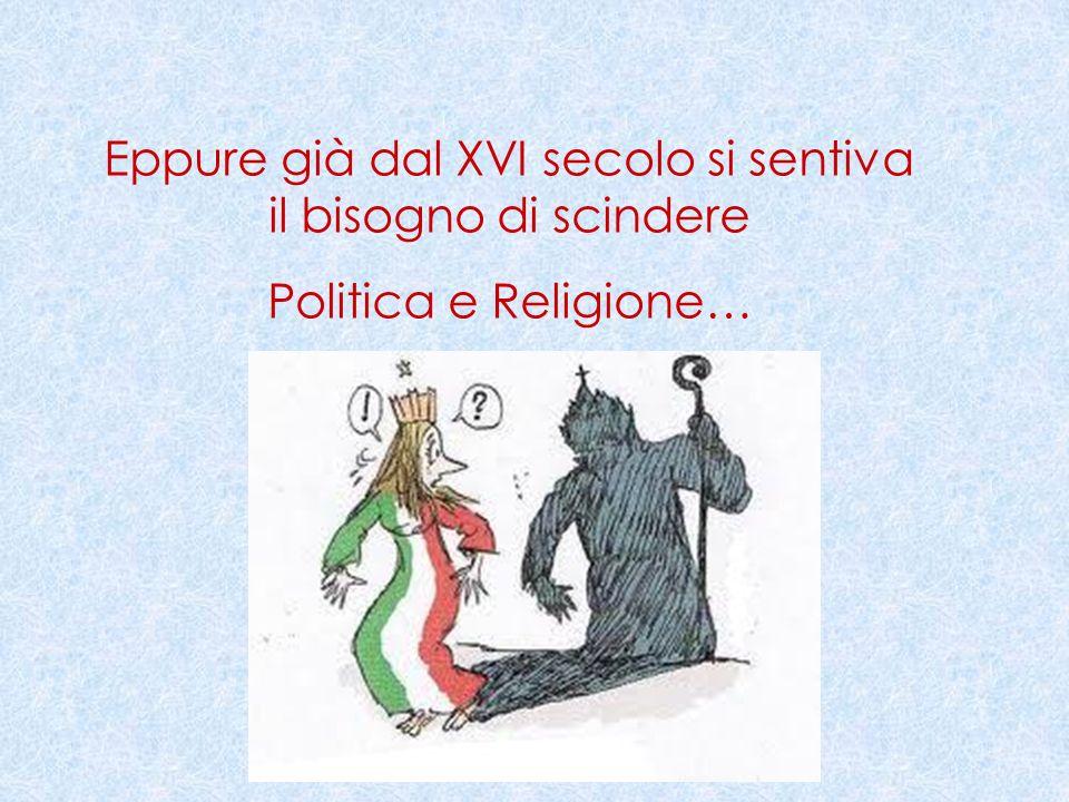 Eppure già dal XVI secolo si sentiva il bisogno di scindere Politica e Religione…