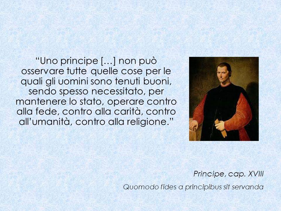 Uno principe […] non può osservare tutte quelle cose per le quali gli uomini sono tenuti buoni, sendo spesso necessitato, per mantenere lo stato, oper