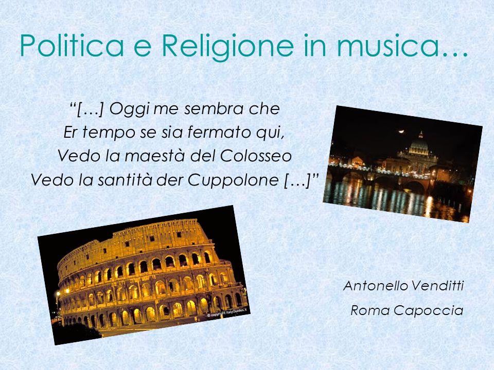 Politica e Religione in musica… […] Oggi me sembra che Er tempo se sia fermato qui, Vedo la maestà del Colosseo Vedo la santità der Cuppolone […] Anto