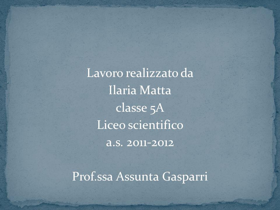 Lavoro realizzato da Ilaria Matta classe 5A Liceo scientifico a.s. 2011-2012 Prof.ssa Assunta Gasparri