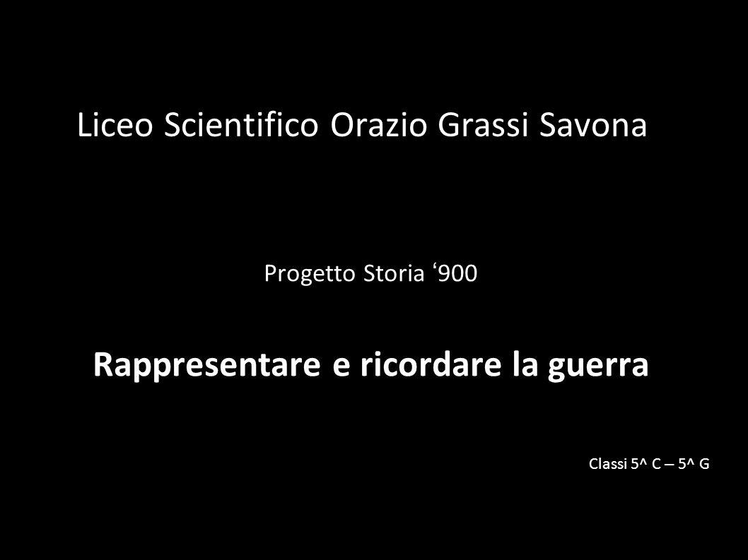 Liceo Scientifico Orazio Grassi Savona Progetto Storia 900 Rappresentare e ricordare la guerra Classi 5^ C – 5^ G