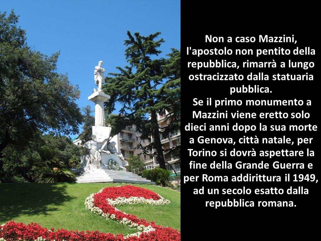 Non a caso Mazzini, l'apostolo non pentito della repubblica, rimarrà a lungo ostracizzato dalla statuaria pubblica. Se il primo monumento a Mazzini vi
