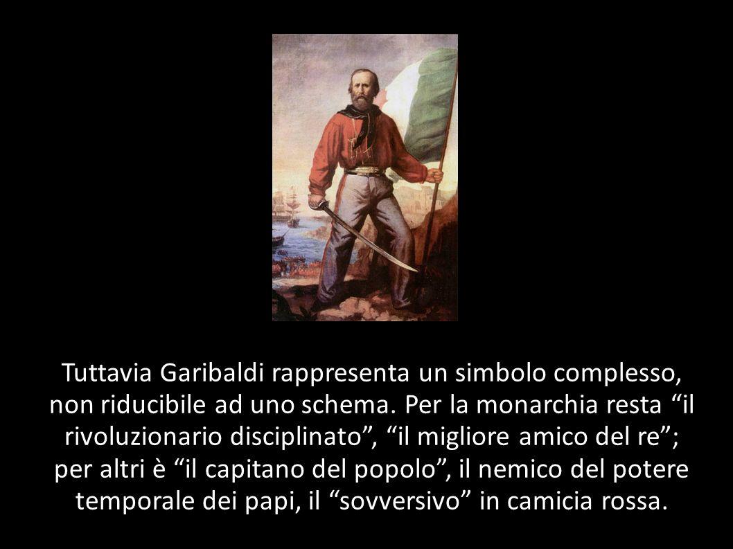 Tuttavia Garibaldi rappresenta un simbolo complesso, non riducibile ad uno schema. Per la monarchia resta il rivoluzionario disciplinato, il migliore