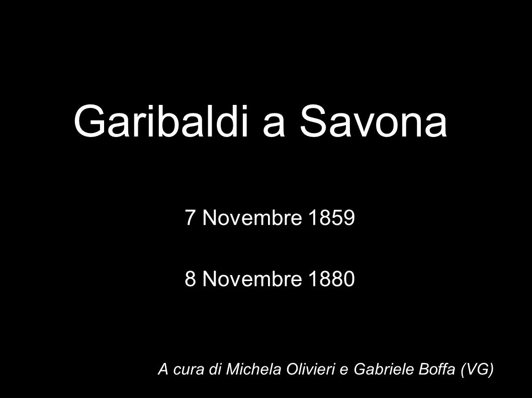 Garibaldi a Savona 7 Novembre 1859 8 Novembre 1880 A cura di Michela Olivieri e Gabriele Boffa (VG)