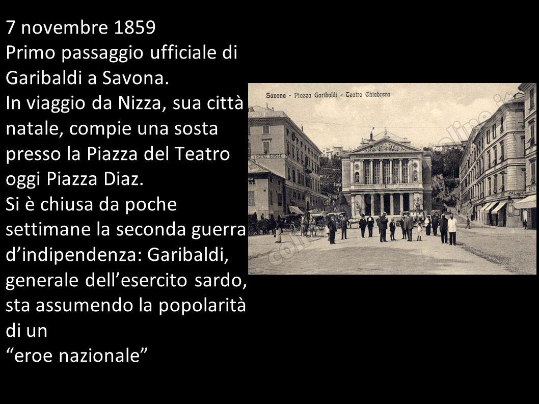 7 novembre 1859 Primo passaggio ufficiale di Garibaldi a Savona. In viaggio da Nizza, sua città natale, compie una sosta presso la Piazza del Teatro o