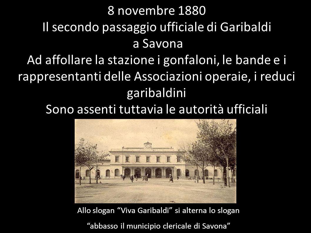 8 novembre 1880 Il secondo passaggio ufficiale di Garibaldi a Savona Ad affollare la stazione i gonfaloni, le bande e i rappresentanti delle Associazi