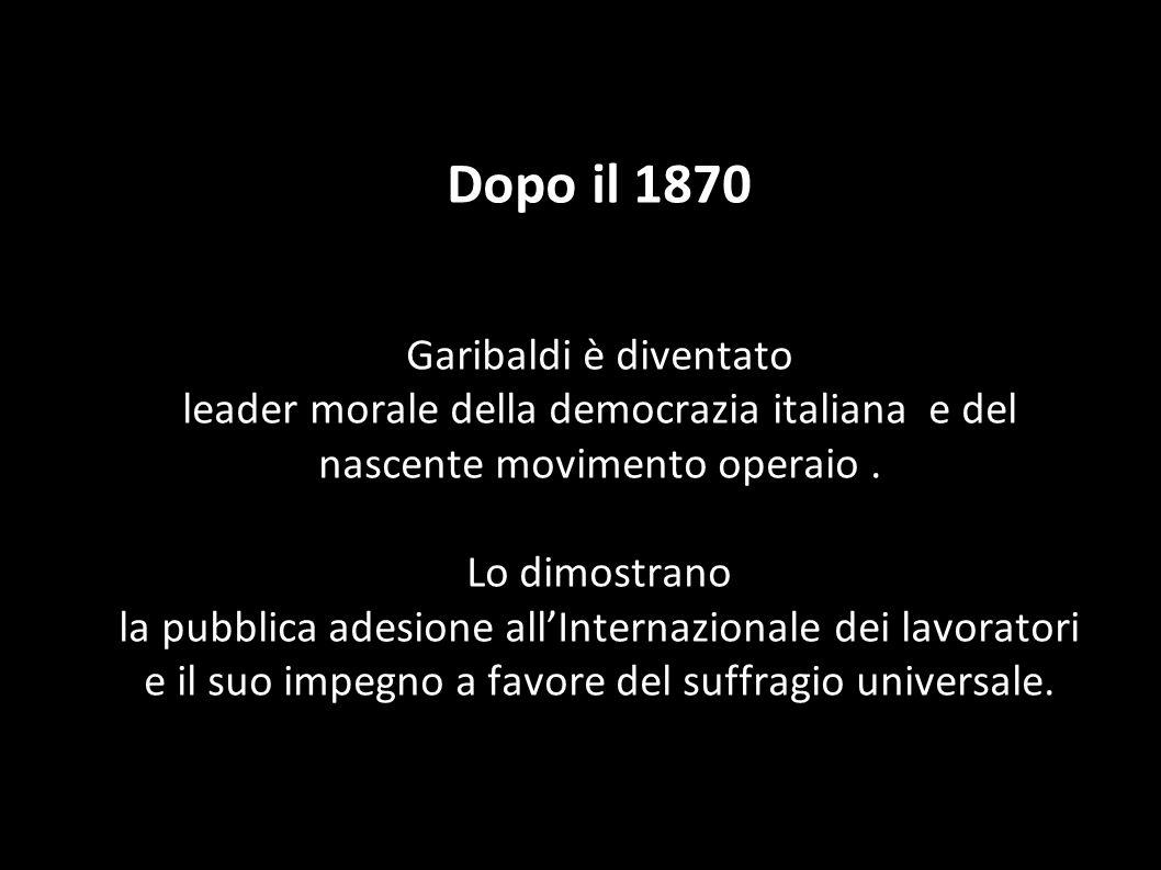 Dopo il 1870 Garibaldi è diventato leader morale della democrazia italiana e del nascente movimento operaio. Lo dimostrano la pubblica adesione allInt