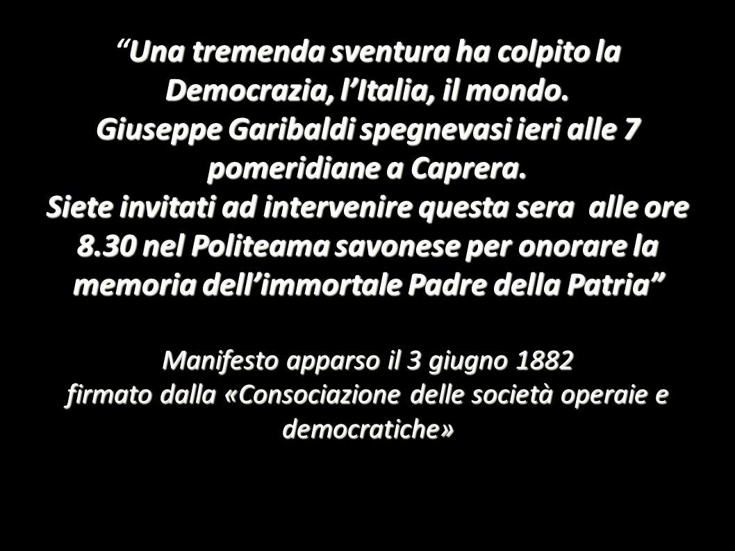 Una tremenda sventura ha colpito la Democrazia, lItalia, il mondo. Giuseppe Garibaldi spegnevasi ieri alle 7 pomeridiane a Caprera. Siete invitati ad