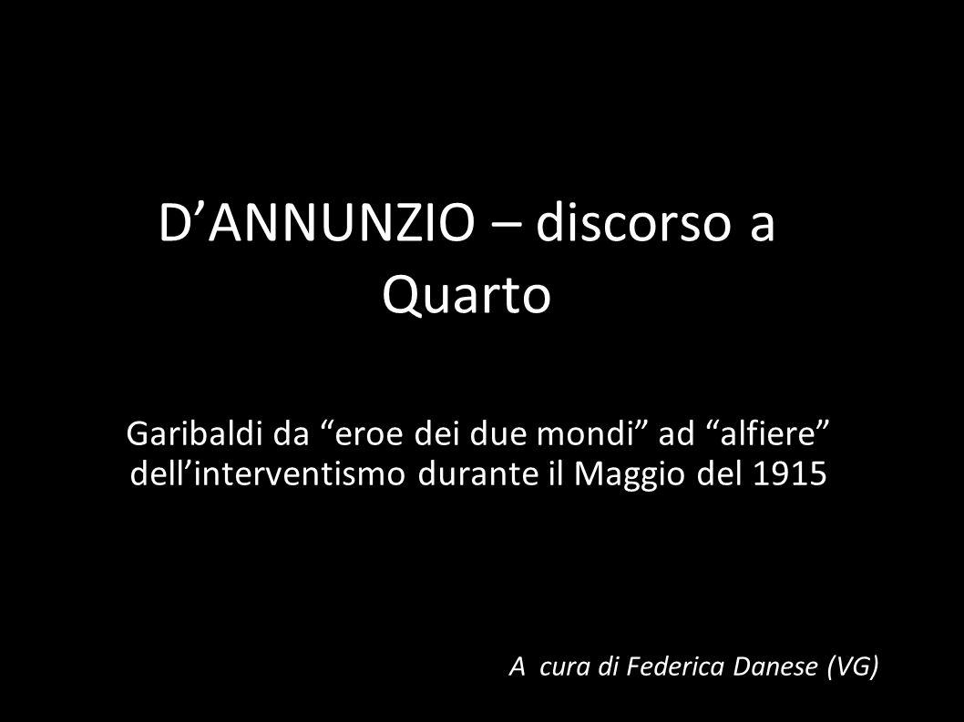 DANNUNZIO – discorso a Quarto Garibaldi da eroe dei due mondi ad alfiere dellinterventismo durante il Maggio del 1915 A cura di Federica Danese (VG)