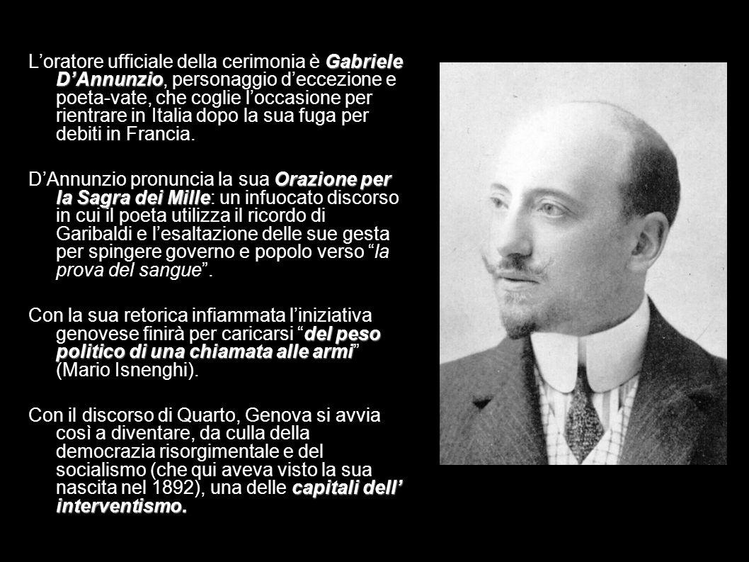Gabriele DAnnunzio Loratore ufficiale della cerimonia è Gabriele DAnnunzio, personaggio deccezione e poeta-vate, che coglie loccasione per rientrare i