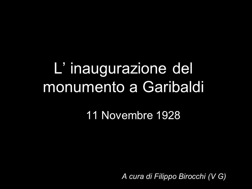 L inaugurazione del monumento a Garibaldi 11 Novembre 1928 A cura di Filippo Birocchi (V G)