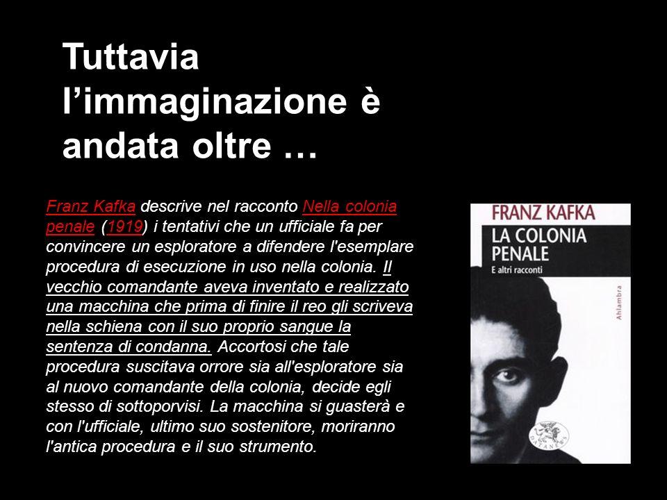 Tuttavia limmaginazione è andata oltre … Franz Kafka descrive nel racconto Nella colonia penale (1919) i tentativi che un ufficiale fa per convincere un esploratore a difendere l esemplare procedura di esecuzione in uso nella colonia.