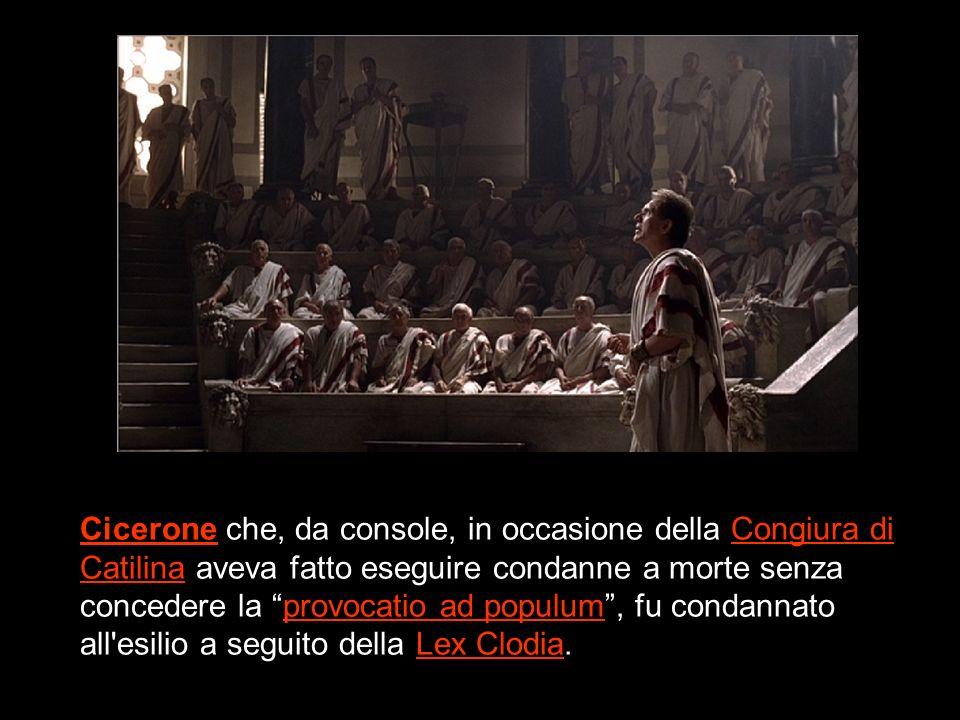 Cicerone che, da console, in occasione della Congiura di Catilina aveva fatto eseguire condanne a morte senza concedere la provocatio ad populum, fu condannato all esilio a seguito della Lex Clodia.