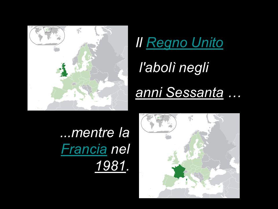 Il Regno UnitoRegno Unito l abolì negli anni Sessanta …...mentre la Francia nel 1981. Francia