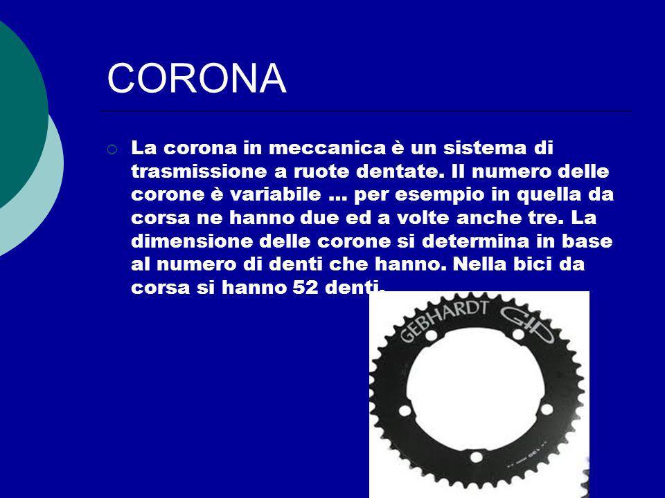 CORONA La corona in meccanica è un sistema di trasmissione a ruote dentate. Il numero delle corone è variabile … per esempio in quella da corsa ne han