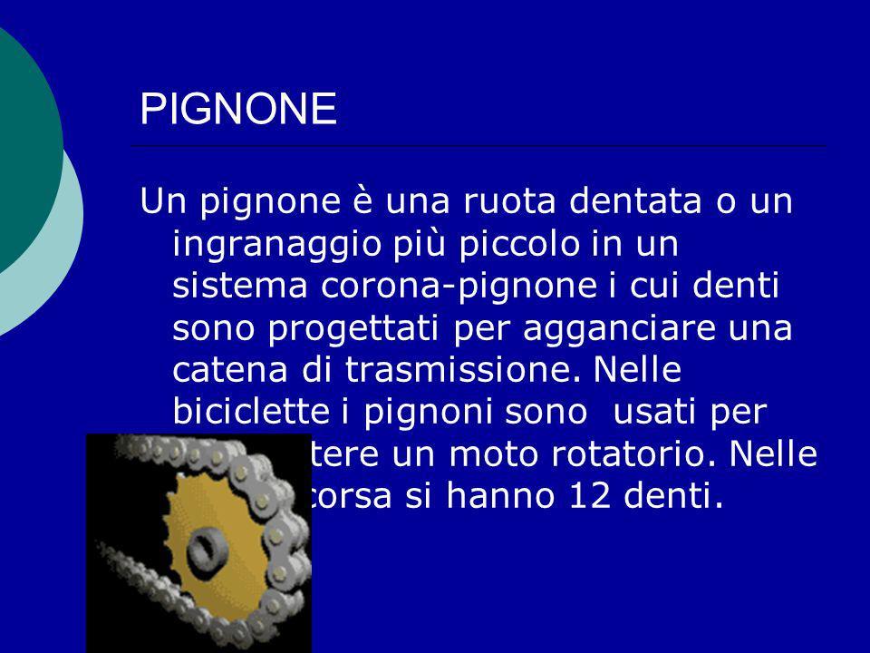 PIGNONE Un pignone è una ruota dentata o un ingranaggio più piccolo in un sistema corona-pignone i cui denti sono progettati per agganciare una catena