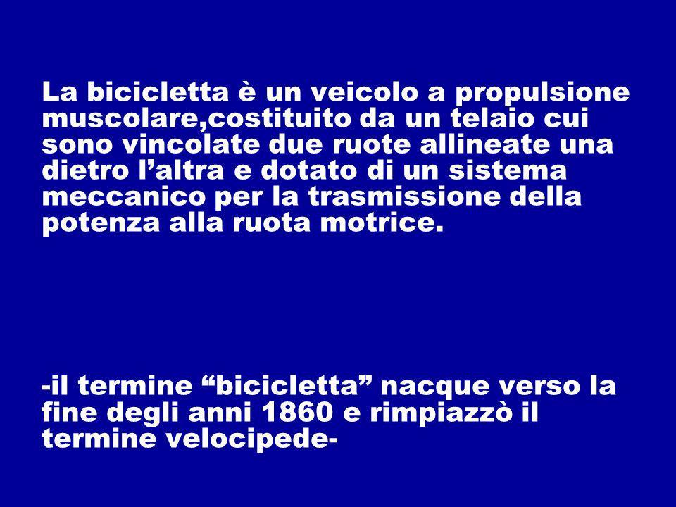 La bicicletta è un veicolo a propulsione muscolare,costituito da un telaio cui sono vincolate due ruote allineate una dietro laltra e dotato di un sis
