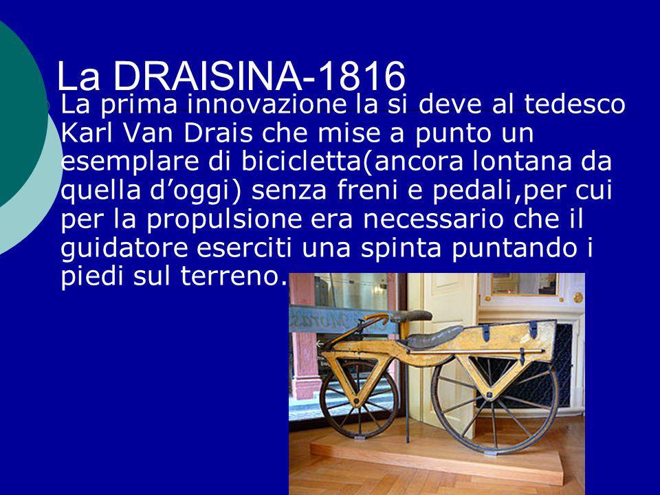 La DRAISINA-1816 La prima innovazione la si deve al tedesco Karl Van Drais che mise a punto un esemplare di bicicletta(ancora lontana da quella doggi)