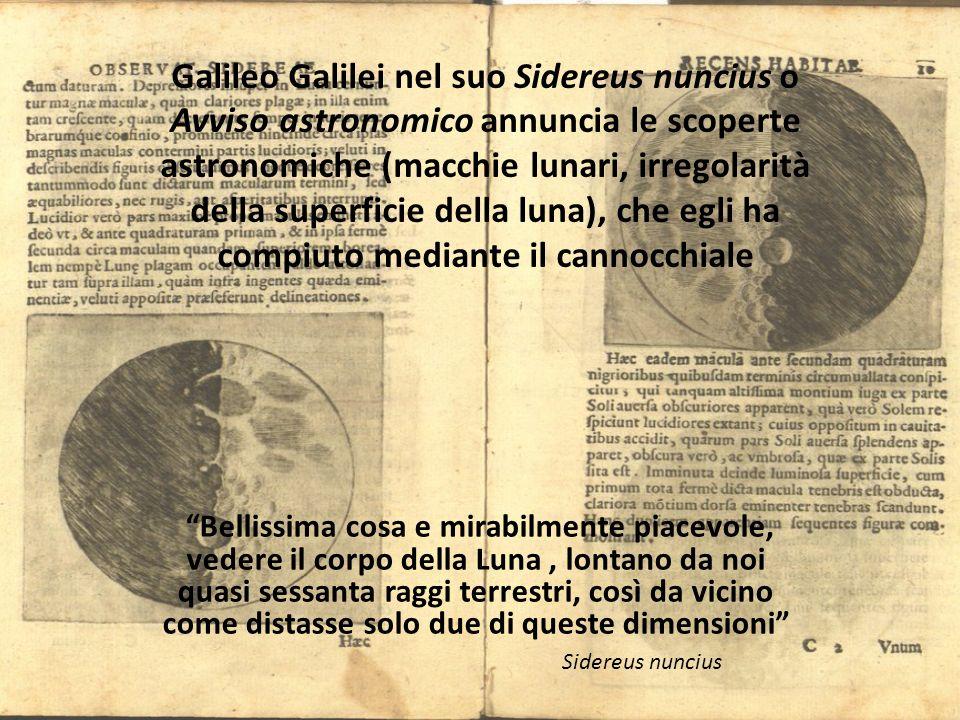 Galileo Galilei nel suo Sidereus nuncius o Avviso astronomico annuncia le scoperte astronomiche (macchie lunari, irregolarità della superficie della luna), che egli ha compiuto mediante il cannocchiale Bellissima cosa e mirabilmente piacevole, vedere il corpo della Luna, lontano da noi quasi sessanta raggi terrestri, così da vicino come distasse solo due di queste dimensioni Sidereus nuncius