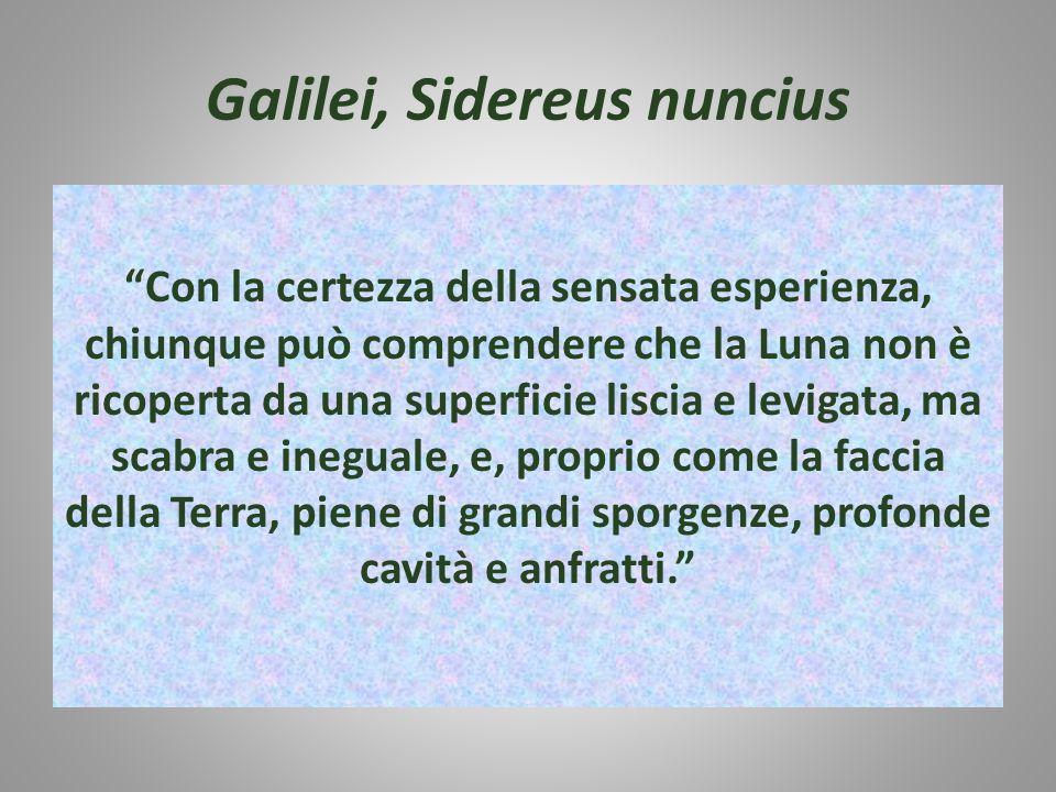 Galilei, Sidereus nuncius Con la certezza della sensata esperienza, chiunque può comprendere che la Luna non è ricoperta da una superficie liscia e levigata, ma scabra e ineguale, e, proprio come la faccia della Terra, piene di grandi sporgenze, profonde cavità e anfratti.