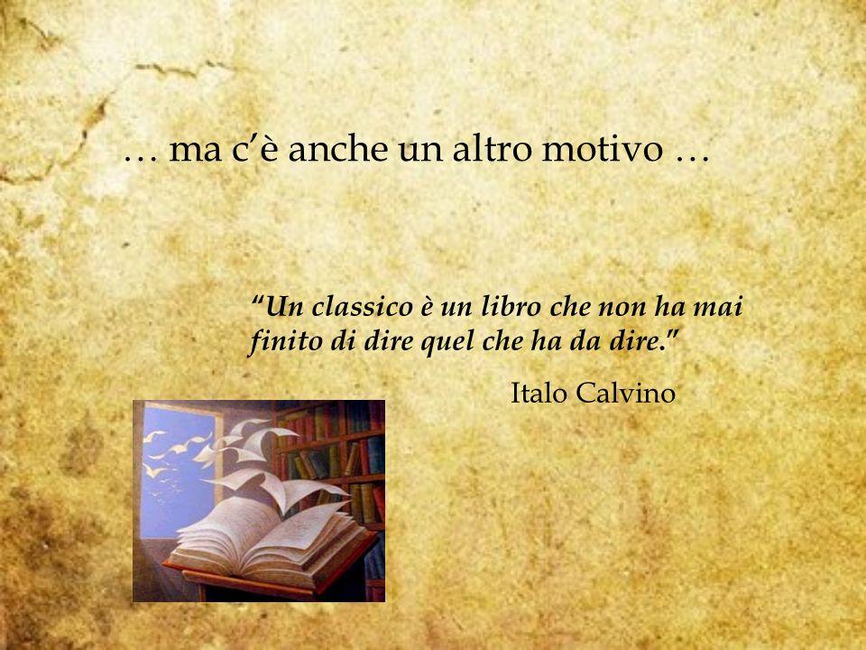 … ma cè anche un altro motivo … Un classico è un libro che non ha mai finito di dire quel che ha da dire.